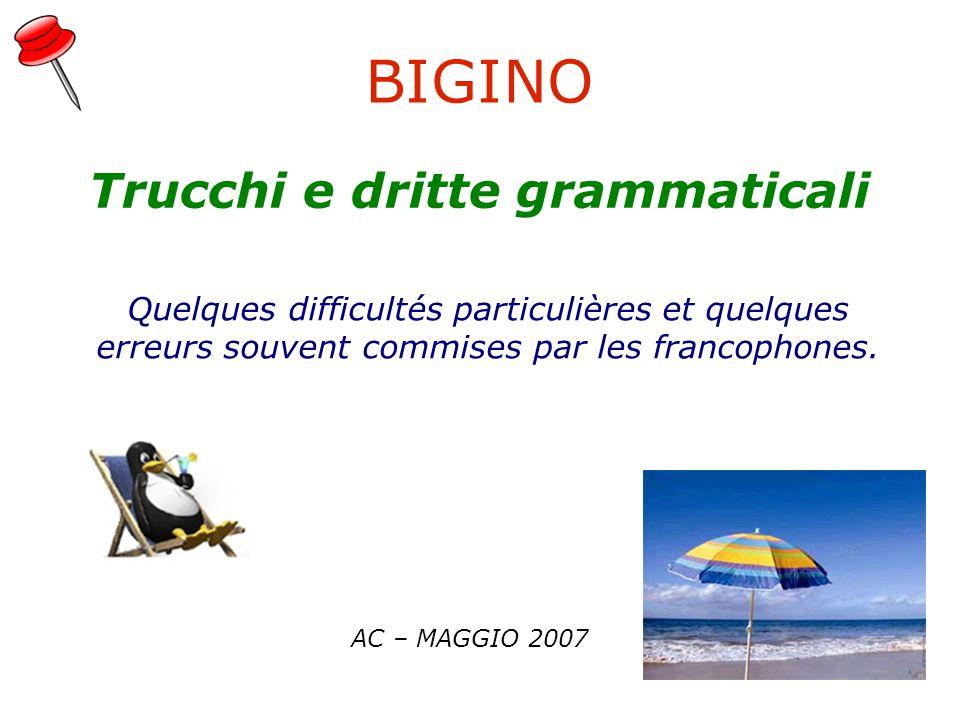 BIGINO AC – MAGGIO 2007 Trucchi e dritte grammaticali Quelques difficultés particulières et quelques erreurs souvent commises par les francophones.
