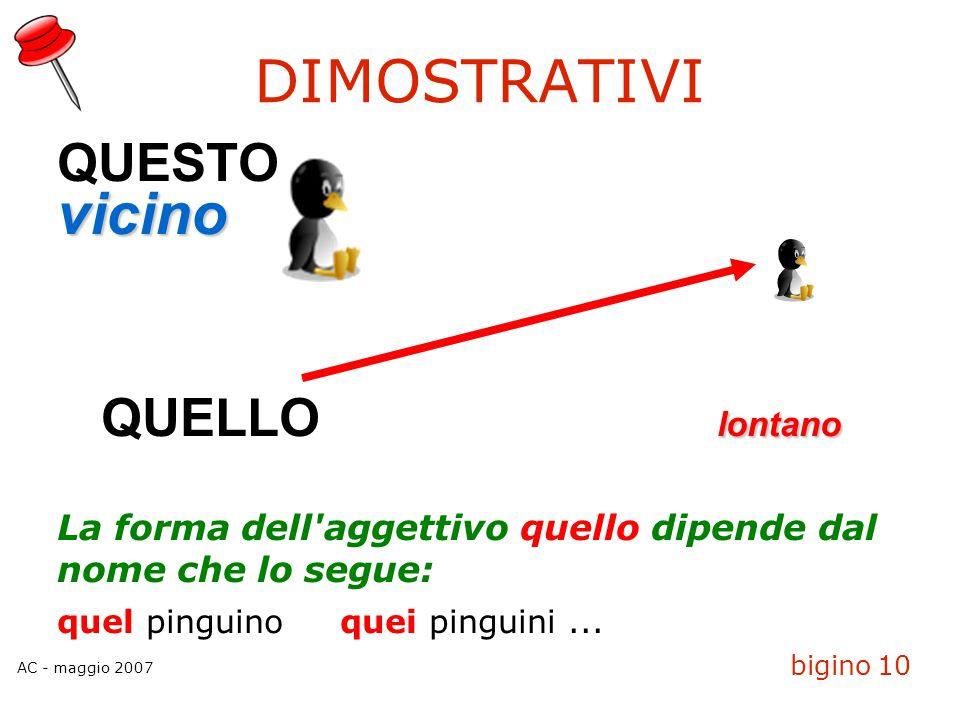 AC - maggio 2007 bigino 10 DIMOSTRATIVI QUESTOvicino lontano QUELLO lontano La forma dell'aggettivo quello dipende dal nome che lo segue: quel pinguin
