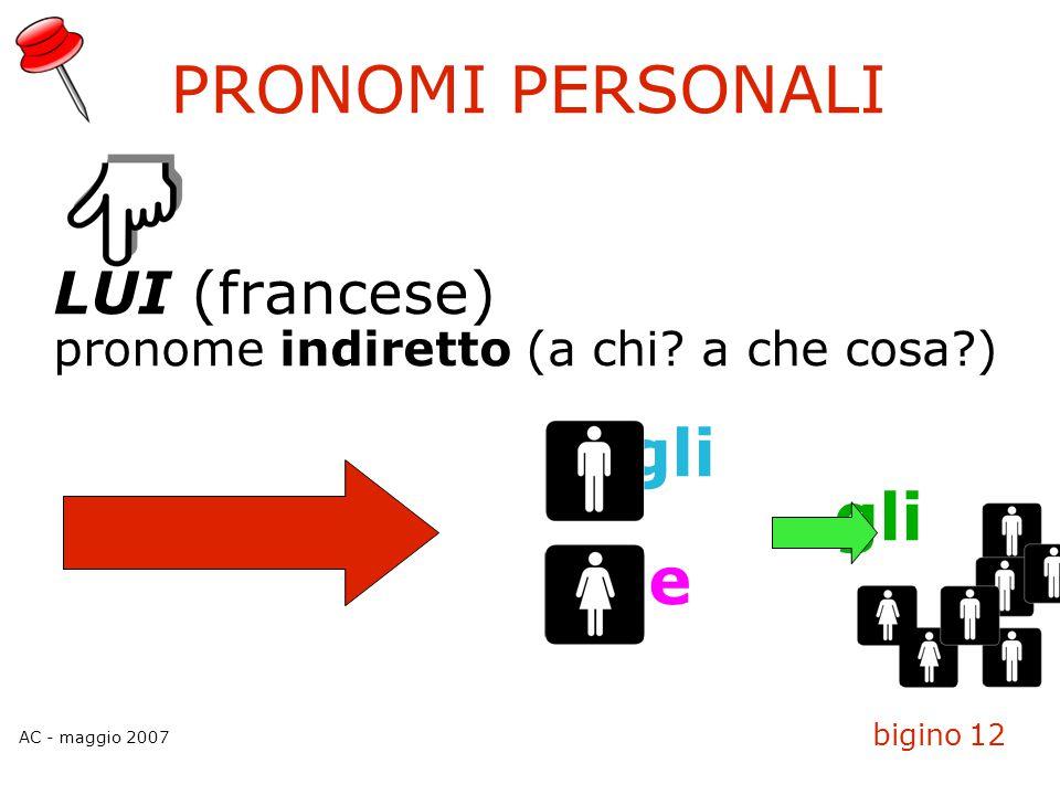 AC - maggio 2007 bigino 12 PRONOMI PERSONALI LUI (francese)  pronome indiretto (a chi? a che cosa?)  gli le