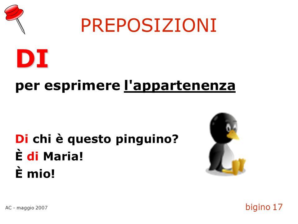 AC - maggio 2007 bigino 17 PREPOSIZIONI DI per esprimere l'appartenenza Di chi è questo pinguino? È di Maria! È mio!