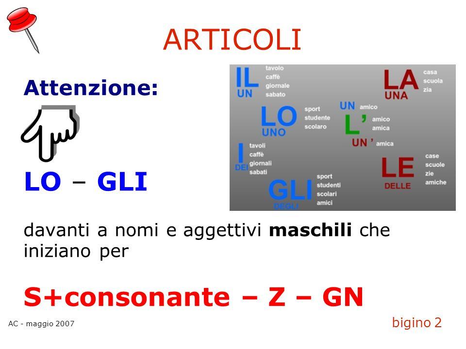 AC - maggio 2007 bigino 2 ARTICOLI Attenzione: LO – GLI davanti a nomi e aggettivi maschili che iniziano per S+consonante – Z – GN