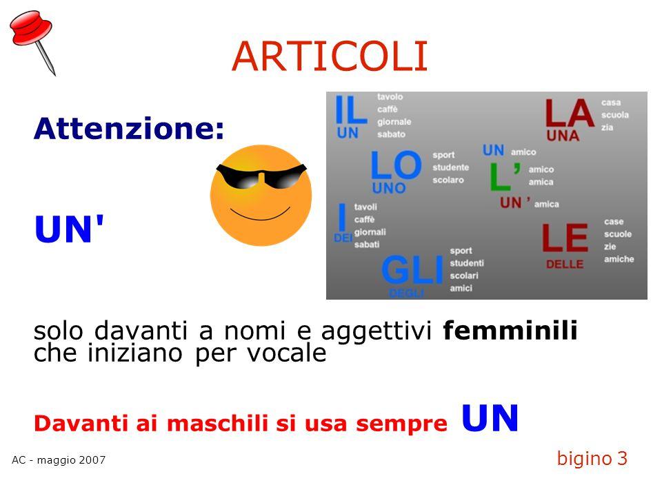 AC - maggio 2007 bigino 3 ARTICOLI Attenzione: UN' solo davanti a nomi e aggettivi femminili che iniziano per vocale Davanti ai maschili si usa sempre