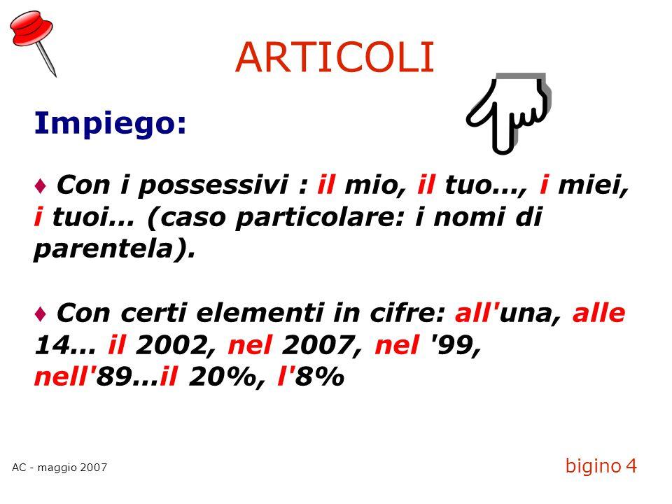 AC - maggio 2007 bigino 5 PREPOSIZIONI ARTICOLATE di + il-> deldi + i-> dei di + l'-> dell'di + gli-> degli di + lo-> dellodi + gli-> degli di + la-> delladi + le-> delle in + il -> nelin + i-> nei in + l -> nell in + gli-> negli in + lo -> nelloin + gli-> negli in + la -> nellain + le-> nelle