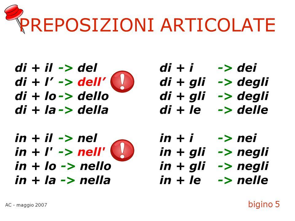 AC - maggio 2007 bigino 5 PREPOSIZIONI ARTICOLATE di + il-> deldi + i-> dei di + l'-> dell'di + gli-> degli di + lo-> dellodi + gli-> degli di + la->