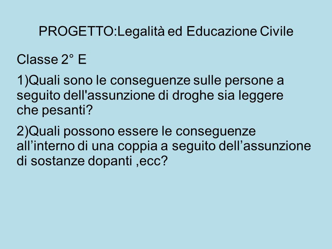PROGETTO:Legalità ed Educazione Civile Classe 2° E 1)Quali sono le conseguenze sulle persone a seguito dell assunzione di droghe sia leggere che pesanti.