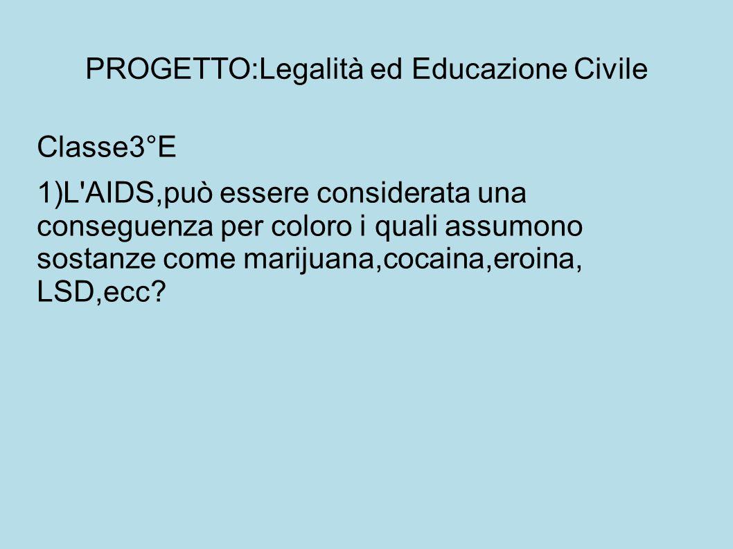 PROGETTO:Legalità ed Educazione Civile Classe3°E 1)L AIDS,può essere considerata una conseguenza per coloro i quali assumono sostanze come marijuana,cocaina,eroina, LSD,ecc?