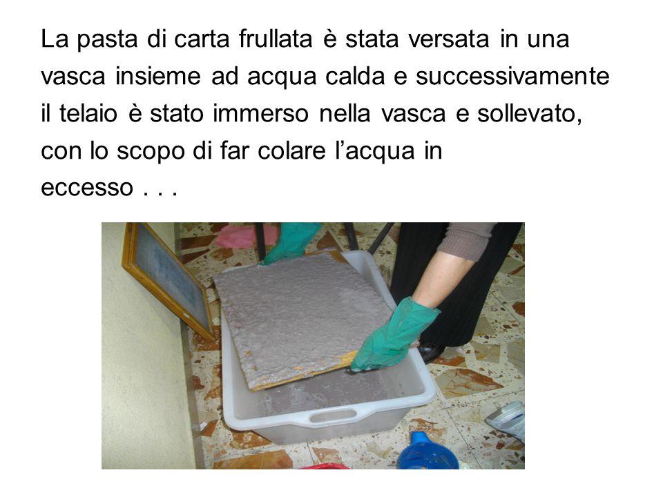 La pasta di carta frullata è stata versata in una vasca insieme ad acqua calda e successivamente il telaio è stato immerso nella vasca e sollevato, con lo scopo di far colare l'acqua in eccesso...