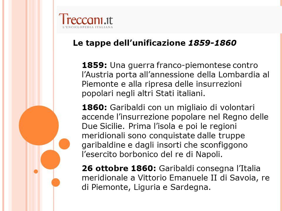 Le tappe dell'unificazione 1859-1860 1859: Una guerra franco-piemontese contro l'Austria porta all'annessione della Lombardia al Piemonte e alla ripre