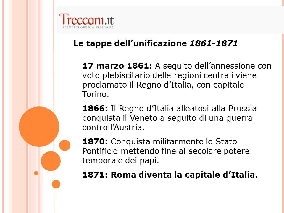 Le tappe dell'unificazione 1861-1871 17 marzo 1861: A seguito dell'annessione con voto plebiscitario delle regioni centrali viene proclamato il Regno