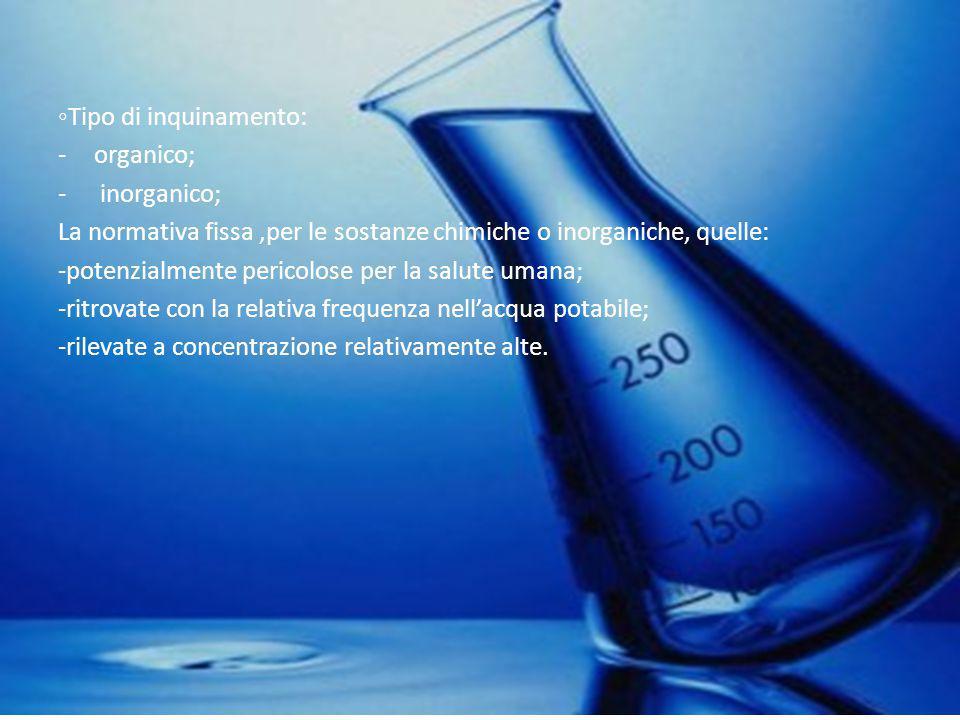 ◦Tipo di inquinamento: -organico; - inorganico; La normativa fissa,per le sostanze chimiche o inorganiche, quelle: -potenzialmente pericolose per la s