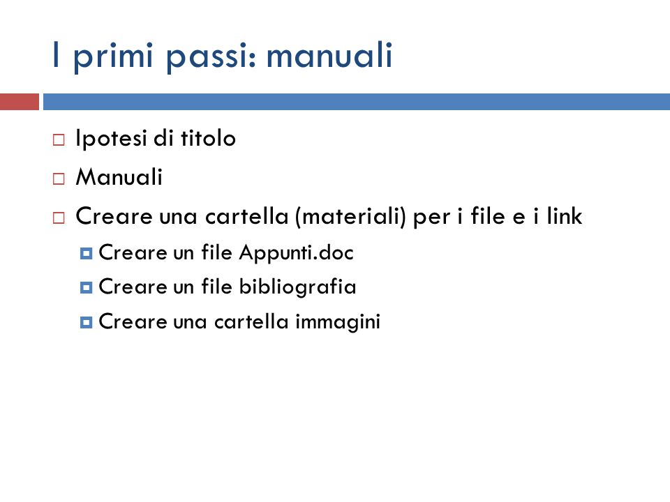 I primi passi: manuali  Ipotesi di titolo  Manuali  Creare una cartella (materiali) per i file e i link  Creare un file Appunti.doc  Creare un file bibliografia  Creare una cartella immagini