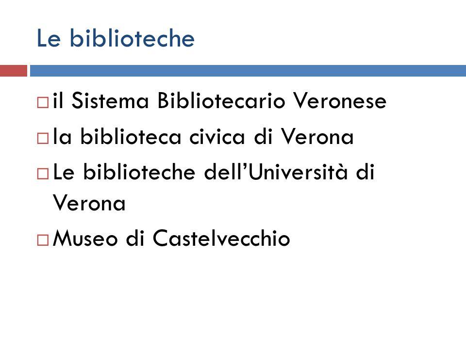 Le biblioteche  il Sistema Bibliotecario Veronese  la biblioteca civica di Verona  Le biblioteche dell'Università di Verona  Museo di Castelvecchio