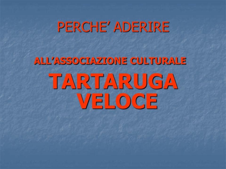 PERCHE' ADERIRE ALL'ASSOCIAZIONE CULTURALE TARTARUGA VELOCE