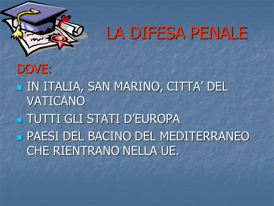 LA DIFESA PENALE LA DIFESA PENALE DOVE: IN ITALIA, SAN MARINO, CITTA' DEL VATICANO IN ITALIA, SAN MARINO, CITTA' DEL VATICANO TUTTI GLI STATI D'EUROPA TUTTI GLI STATI D'EUROPA PAESI DEL BACINO DEL MEDITERRANEO CHE RIENTRANO NELLA UE.