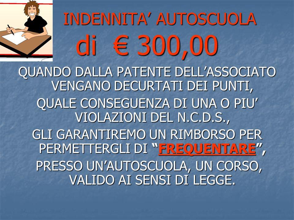 INDENNITA' AUTOSCUOLA di € 300,00 INDENNITA' AUTOSCUOLA di € 300,00 QUANDO DALLA PATENTE DELL'ASSOCIATO VENGANO DECURTATI DEI PUNTI, QUALE CONSEGUENZA DI UNA O PIU' VIOLAZIONI DEL N.C.D.S., GLI GARANTIREMO UN RIMBORSO PER PERMETTERGLI DI FREQUENTARE , PRESSO UN'AUTOSCUOLA, UN CORSO, VALIDO AI SENSI DI LEGGE.