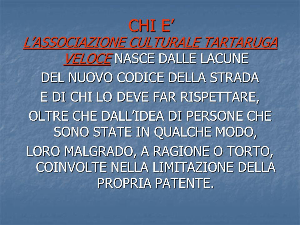 CHI E' L'ASSOCIAZIONE CULTURALE TARTARUGA VELOCE NASCE DALLE LACUNE DEL NUOVO CODICE DELLA STRADA E DI CHI LO DEVE FAR RISPETTARE, OLTRE CHE DALL'IDEA DI PERSONE CHE SONO STATE IN QUALCHE MODO, LORO MALGRADO, A RAGIONE O TORTO, COINVOLTE NELLA LIMITAZIONE DELLA PROPRIA PATENTE.