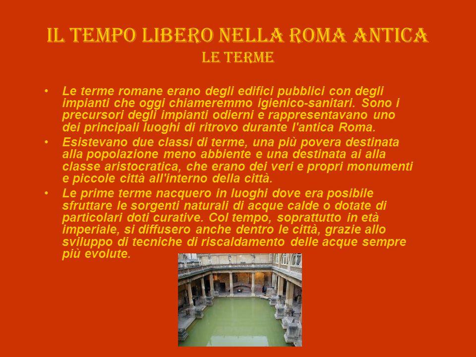 Il tempo libero nella roma antica Le terme Le terme romane erano degli edifici pubblici con degli impianti che oggi chiameremmo igienico-sanitari. Son