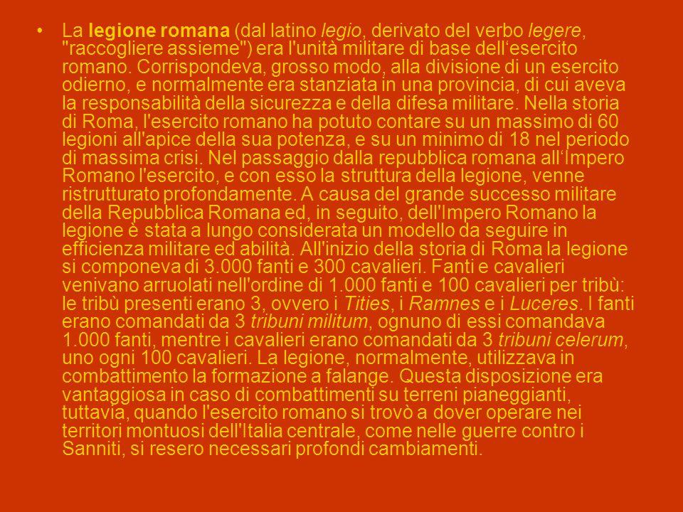 La legione romana (dal latino legio, derivato del verbo legere, raccogliere assieme ) era l unità militare di base dell'esercito romano.