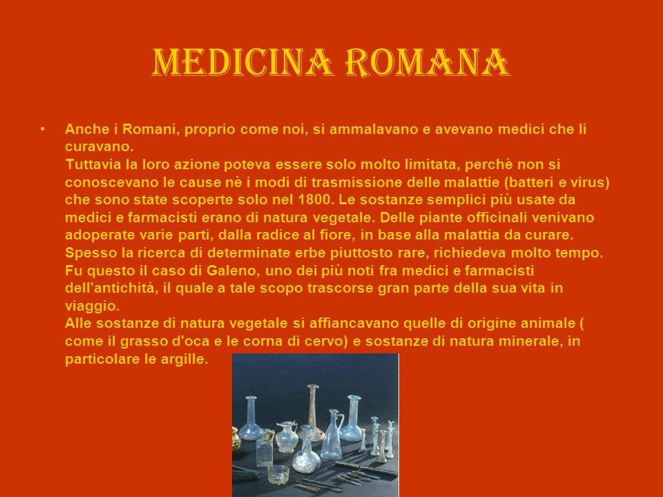 Medicina romana Anche i Romani, proprio come noi, si ammalavano e avevano medici che li curavano. Tuttavia la loro azione poteva essere solo molto lim