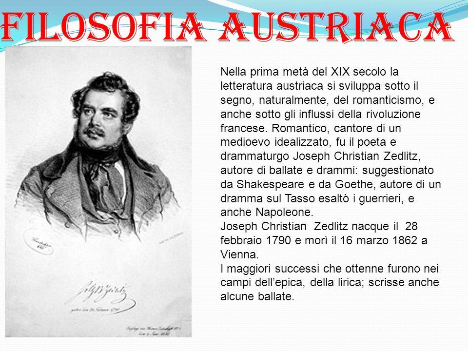 Filosofia austriaca Nella prima metà del XIX secolo la letteratura austriaca si sviluppa sotto il segno, naturalmente, del romanticismo, e anche sotto