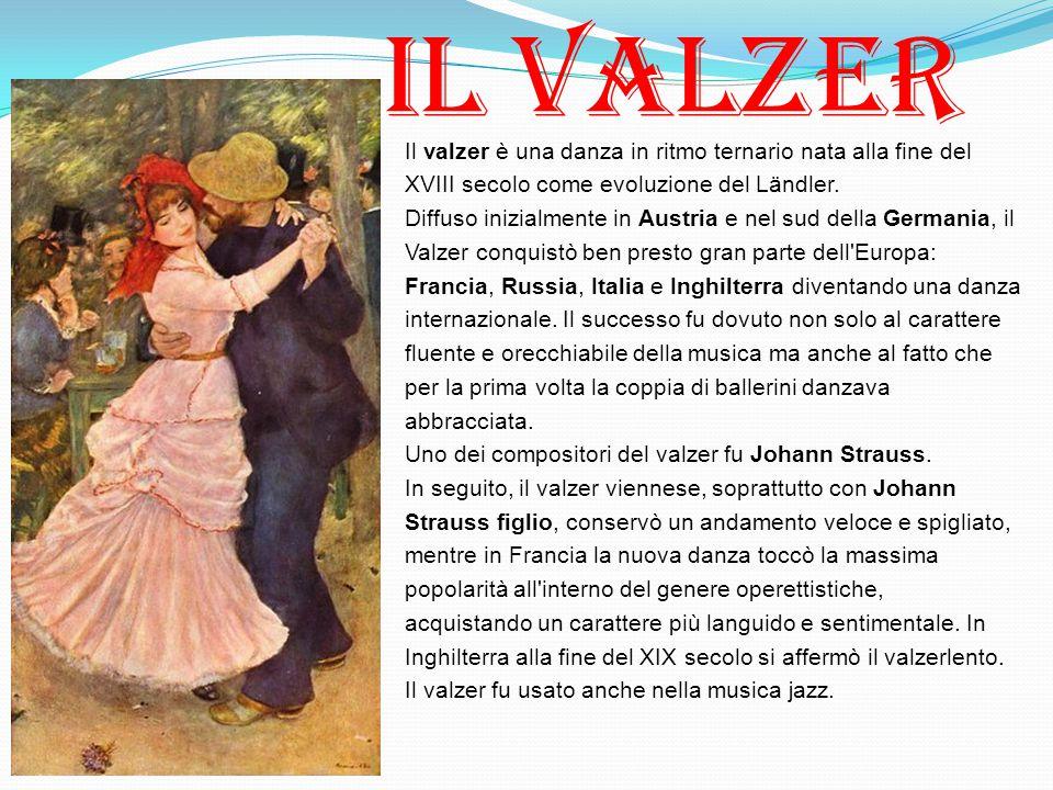 Il valzer è una danza in ritmo ternario nata alla fine del XVIII secolo come evoluzione del Ländler. Diffuso inizialmente in Austria e nel sud della G