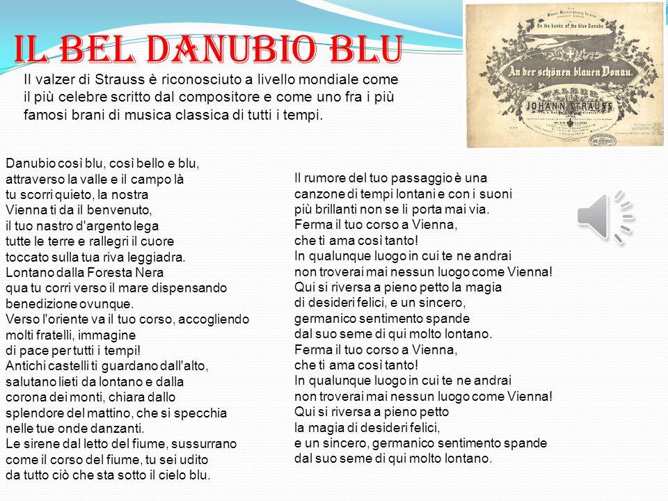 Il BEL DANUBIO BLU Danubio così blu, così bello e blu, attraverso la valle e il campo là tu scorri quieto, la nostra Vienna ti da il benvenuto, il tuo