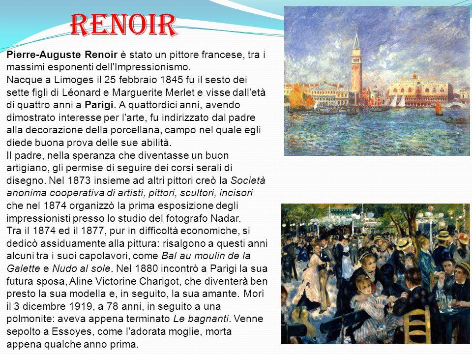 Renoir Pierre-Auguste Renoir è stato un pittore francese, tra i massimi esponenti dell'Impressionismo. Nacque a Limoges il 25 febbraio 1845 fu il sest