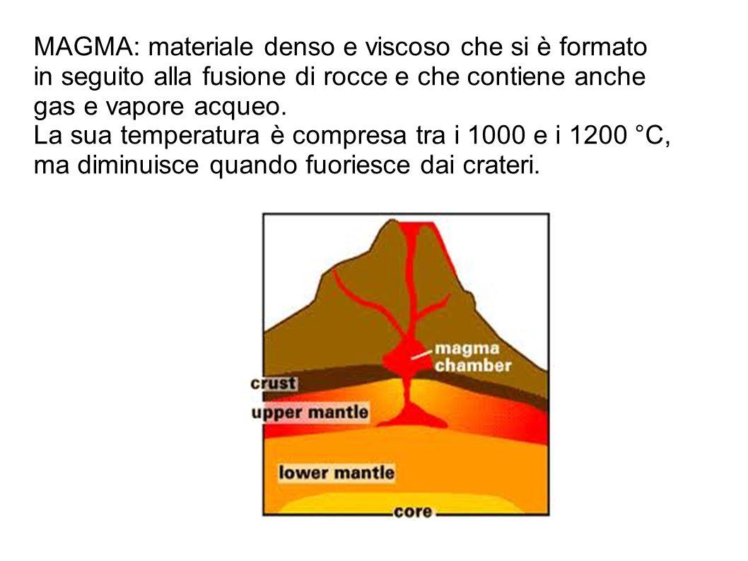 MAGMA: materiale denso e viscoso che si è formato in seguito alla fusione di rocce e che contiene anche gas e vapore acqueo. La sua temperatura è comp