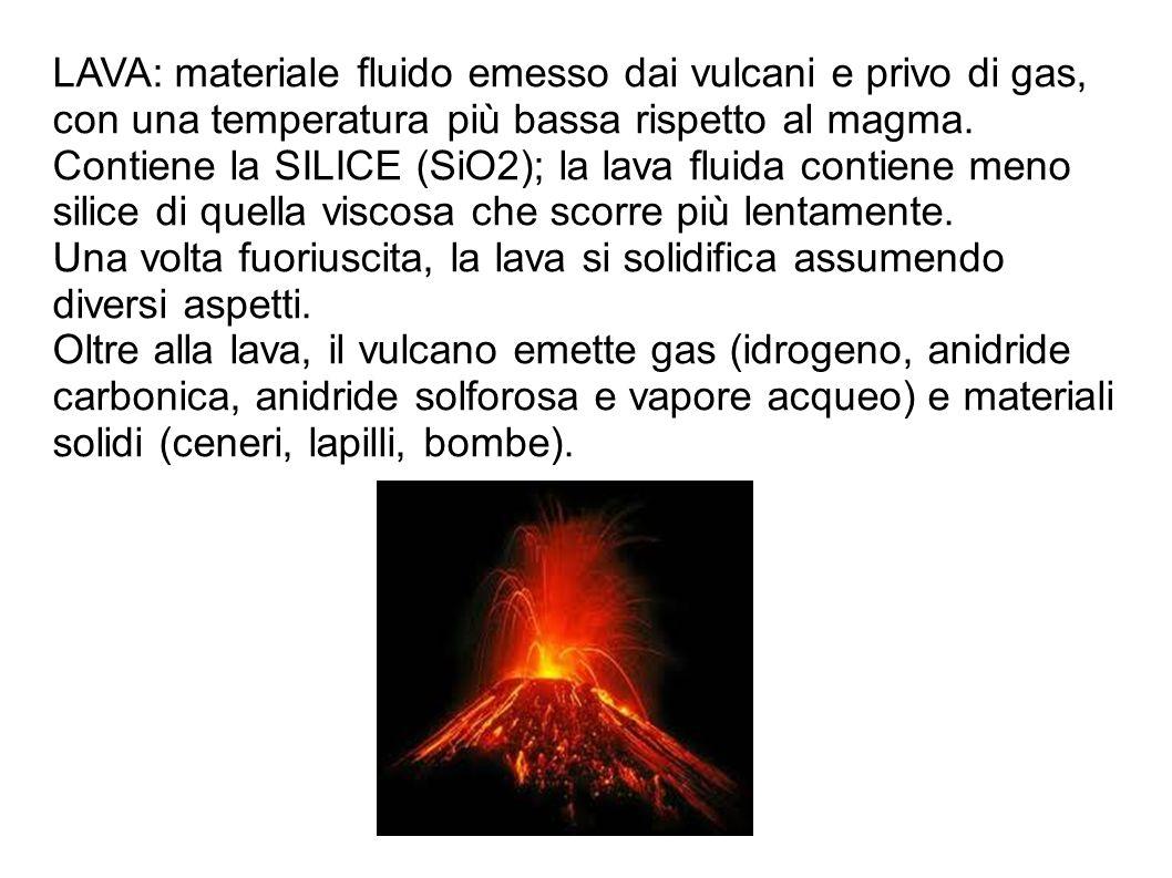 LAVA: materiale fluido emesso dai vulcani e privo di gas, con una temperatura più bassa rispetto al magma. Contiene la SILICE (SiO2); la lava fluida c