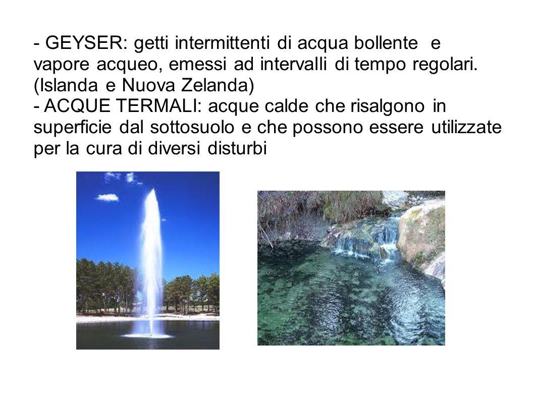 - GEYSER: getti intermittenti di acqua bollente e vapore acqueo, emessi ad intervalli di tempo regolari. (Islanda e Nuova Zelanda) - ACQUE TERMALI: ac