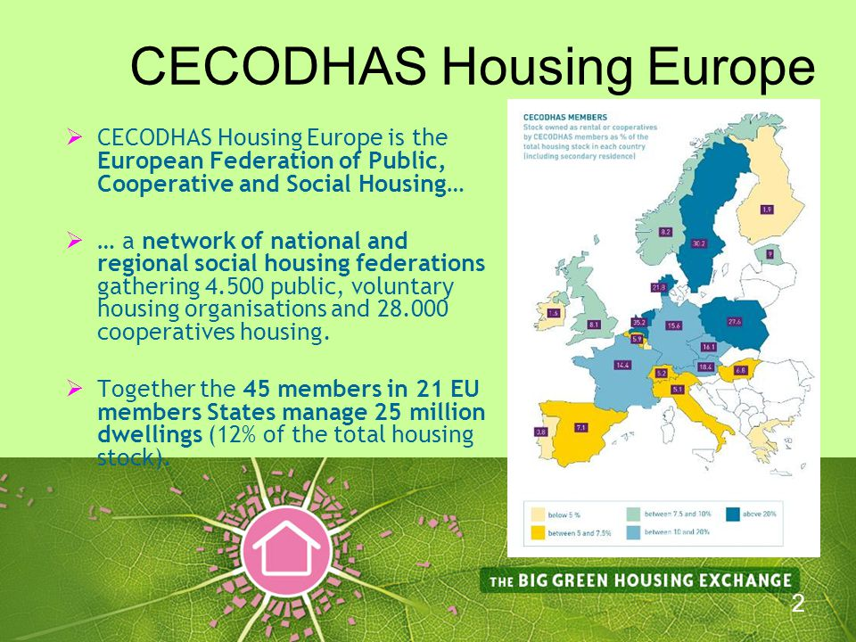 3 Our Mission… CECODHAS Housing Europe members work together for a Europe which provides access to decent and affordable housing for all in communities which are:  socially,  economically and  environmentally sustainable… …and where all are enabled to reach their full potential.