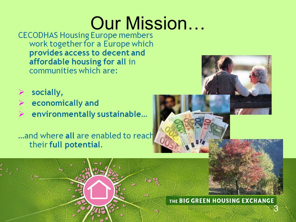 4 Our Activities…  Lobbying European institutions in the interest of Members  Monitoring key trends in the Social Housing sector in Europe  Exchange of experiences and good practices between our members on themes where common challenges are being faced POWER HOUSE EUROPE Project is out campaign for energy efficiency and sustainability