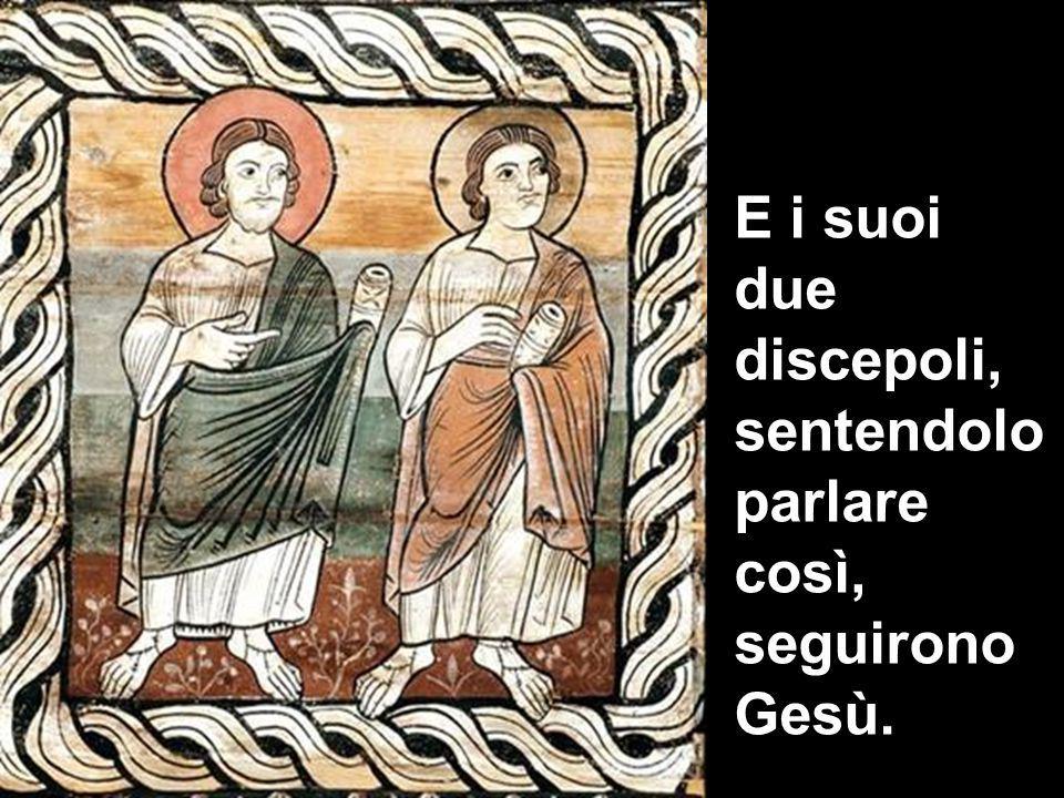 E i suoi due discepoli, sentendolo parlare così, seguirono Gesù.