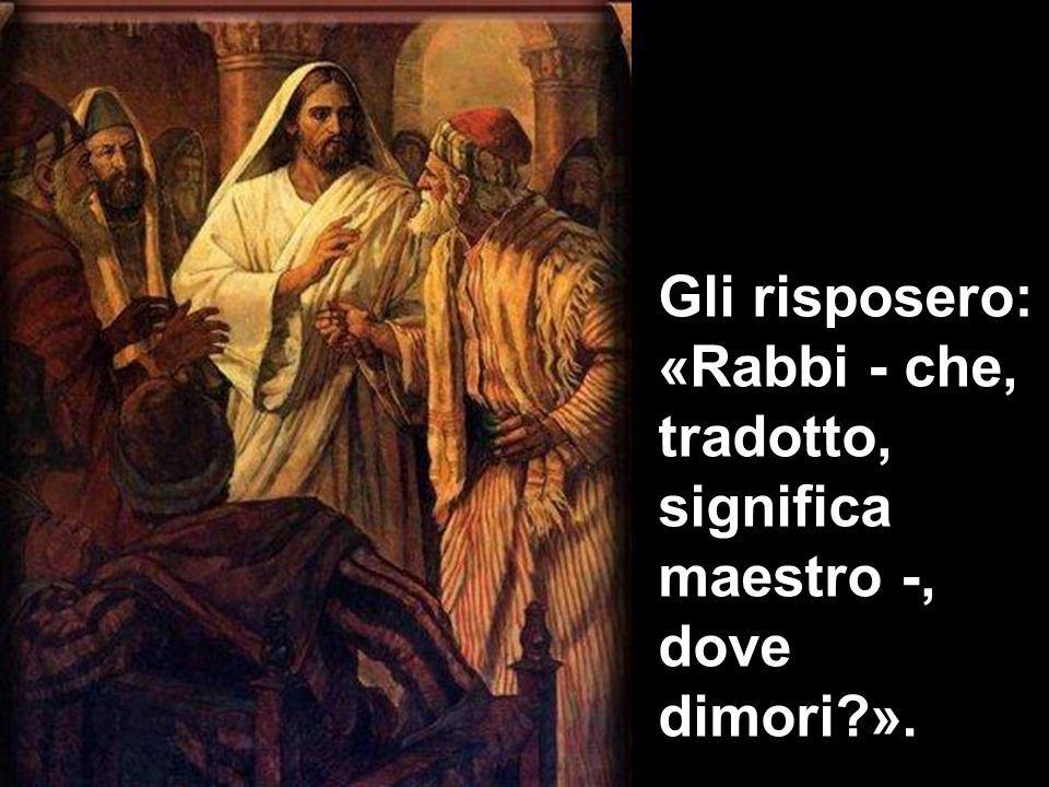 Gli risposero: «Rabbi - che, tradotto, significa maestro -, dove dimori?».