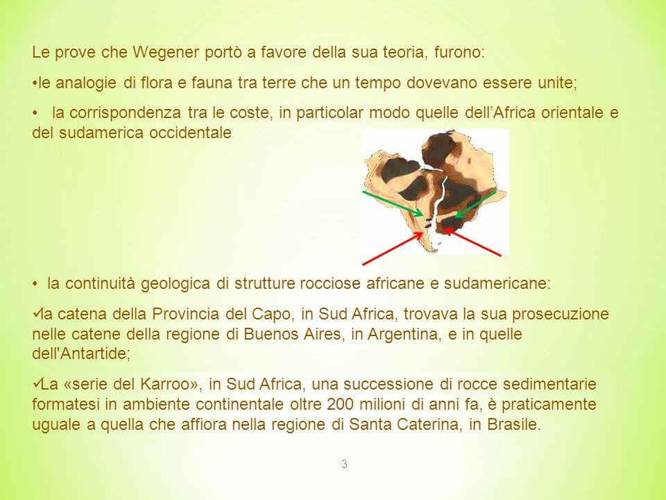 3 Le prove che Wegener portò a favore della sua teoria, furono: le analogie di flora e fauna tra terre che un tempo dovevano essere unite; la corrispondenza tra le coste, in particolar modo quelle dell'Africa orientale e del sudamerica occidentale la continuità geologica di strutture rocciose africane e sudamericane: la catena della Provincia del Capo, in Sud Africa, trovava la sua prosecuzione nelle catene della regione di Buenos Aires, in Argentina, e in quelle dell Antartide; La «serie del Karroo», in Sud Africa, una successione di rocce sedimentarie formatesi in ambiente continentale oltre 200 milioni di anni fa, è praticamente uguale a quella che affiora nella regione di Santa Caterina, in Brasile.