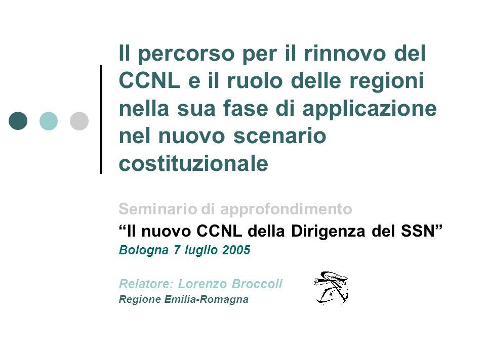 Il percorso per il rinnovo del CCNL e il ruolo delle regioni nella sua fase di applicazione nel nuovo scenario costituzionale Seminario di approfondimento Il nuovo CCNL della Dirigenza del SSN Bologna 7 luglio 2005 Relatore: Lorenzo Broccoli Regione Emilia-Romagna