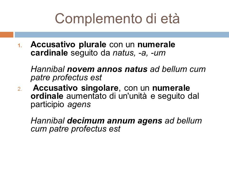 Complemento di età 1. Accusativo plurale con un numerale cardinale seguito da natus, -a, -um Hannibal novem annos natus ad bellum cum patre profectus