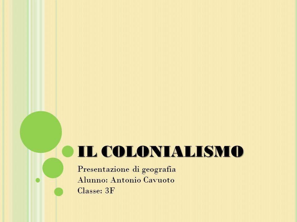 IL COLONIALISMO Presentazione di geografia Alunno: Antonio Cavuoto Classe: 3F