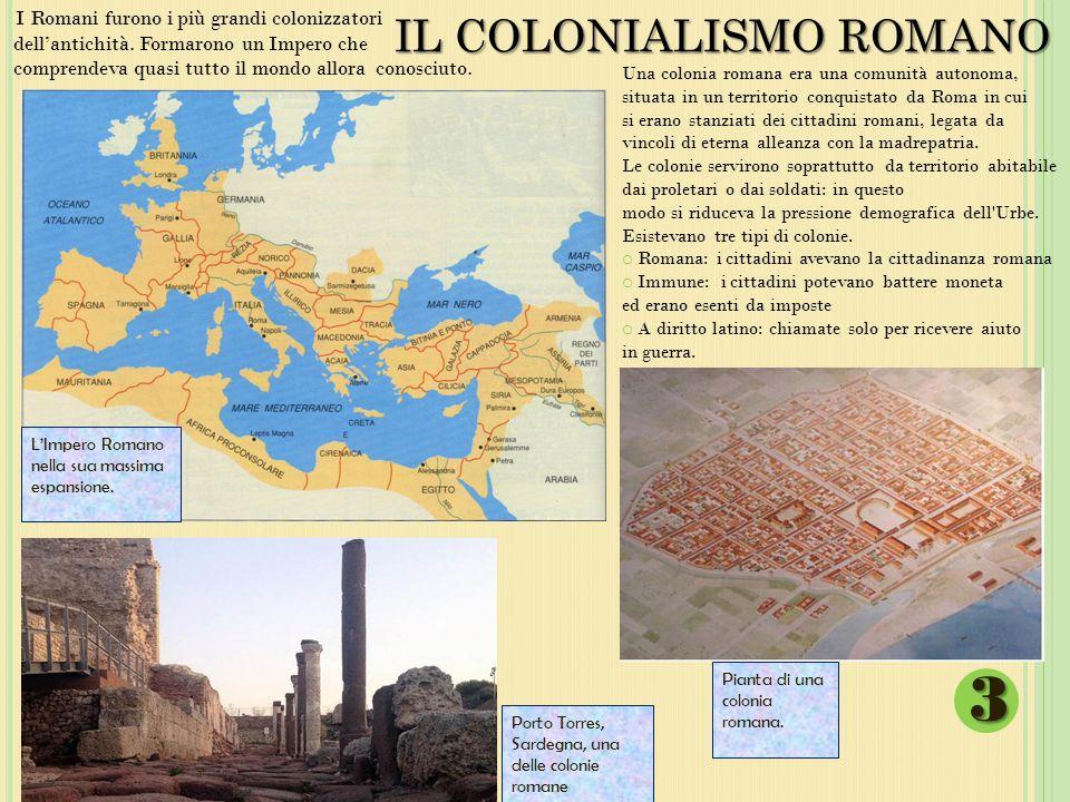 IL COLONIALISMO ROMANO I Romani furono i più grandi colonizzatori dell'antichità. Formarono un Impero che comprendeva quasi tutto il mondo allora cono