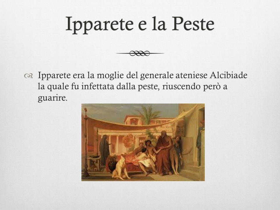 Ipparete e la PesteIpparete e la Peste  Ipparete era la moglie del generale ateniese Alcibiade la quale fu infettata dalla peste, riuscendo però a gu