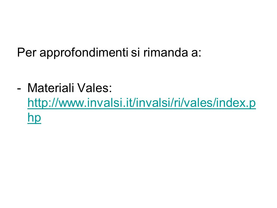 Per approfondimenti si rimanda a: -Materiali Vales: http://www.invalsi.it/invalsi/ri/vales/index.p hp http://www.invalsi.it/invalsi/ri/vales/index.p hp