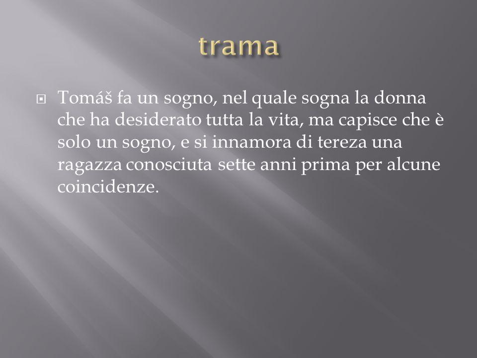  Tomáš fa un sogno, nel quale sogna la donna che ha desiderato tutta la vita, ma capisce che è solo un sogno, e si innamora di tereza una ragazza con