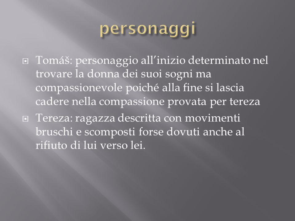  Tomáš: personaggio all'inizio determinato nel trovare la donna dei suoi sogni ma compassionevole poiché alla fine si lascia cadere nella compassione
