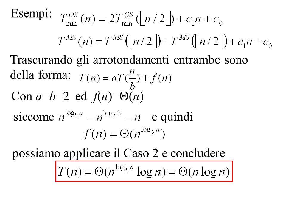 Esempi: siccomee quindi possiamo applicare il Caso 2 e concludere Trascurando gli arrotondamenti entrambe sono della forma: Con a=b=2 ed f(n)=  (n)