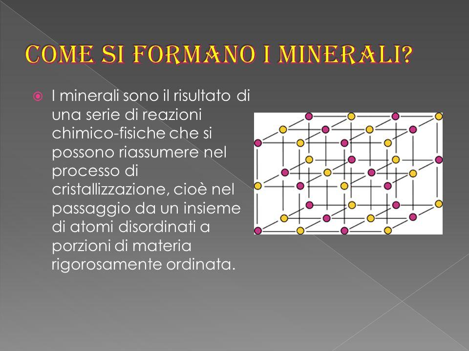  I minerali sono il risultato di una serie di reazioni chimico-fisiche che si possono riassumere nel processo di cristallizzazione, cioè nel passaggio da un insieme di atomi disordinati a porzioni di materia rigorosamente ordinata.