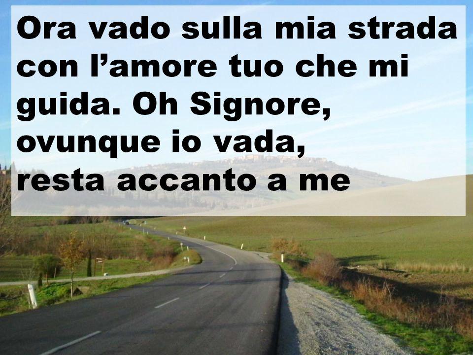 Ora vado sulla mia strada con l'amore tuo che mi guida. Oh Signore, ovunque io vada, resta accanto a me