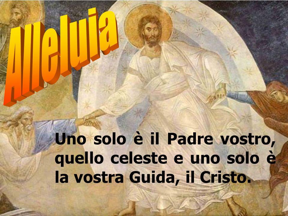 Uno solo è il Padre vostro, quello celeste e uno solo è la vostra Guida, il Cristo.