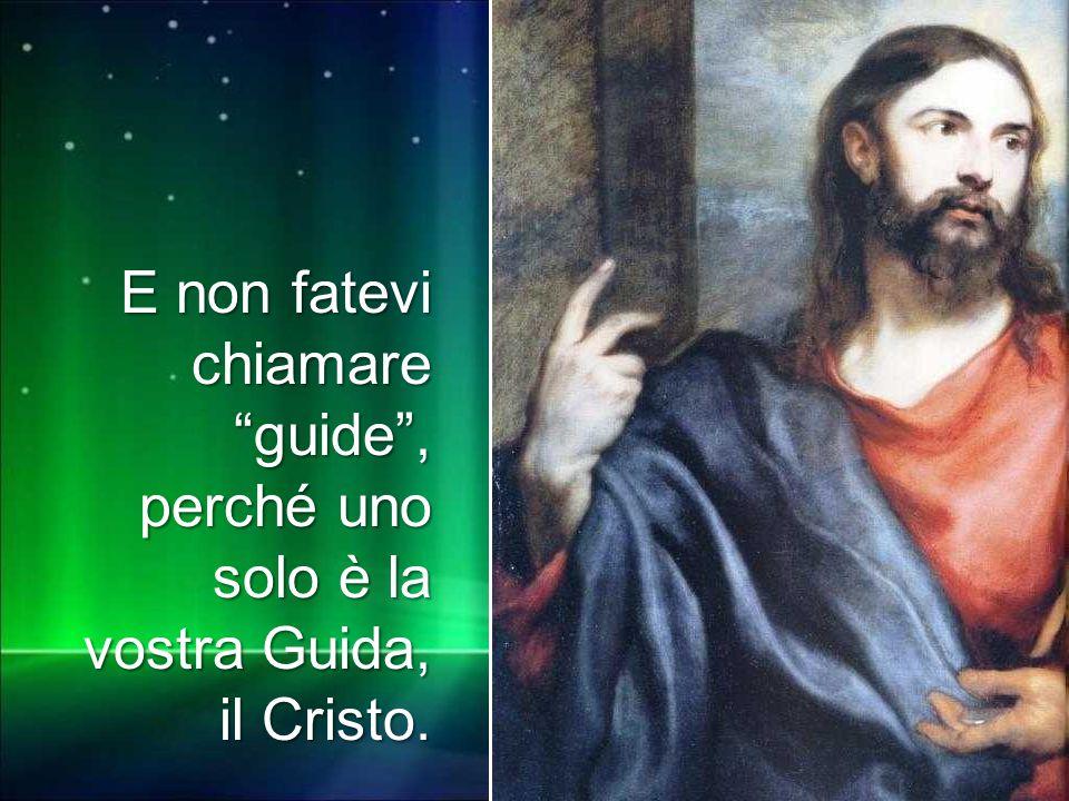 """E non fatevi chiamare """"guide"""", perché uno solo è la vostra Guida, il Cristo."""