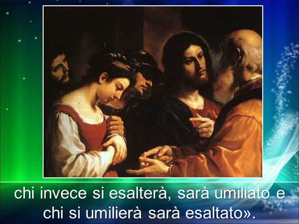 chi invece si esalterà, sarà umiliato e chi si umilierà sarà esaltato».