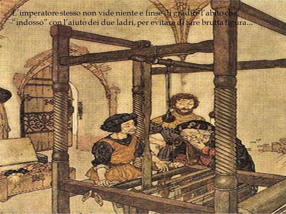 L'imperatore stesso non vide niente e finse di gradire l'abito che indossò con l'aiuto dei due ladri, per evitare di fare brutta figura...